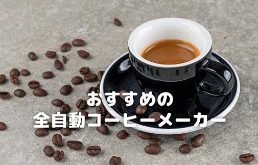 【2021年】豆から挽けるミル付き全自動コーヒーメーカーおすすめ5選「買って良かったと思えるように」