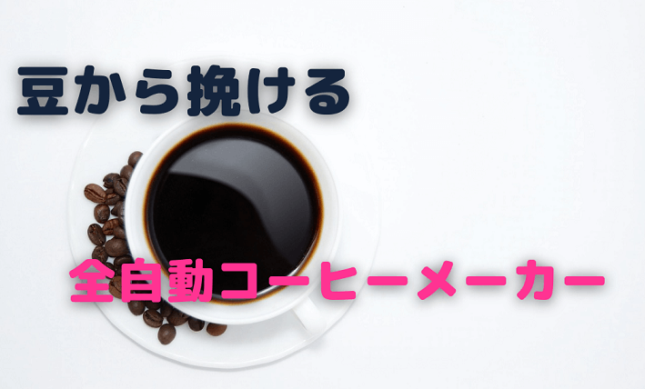 2021年 豆から挽ける全自動コーヒーメーカーおすすめ5選
