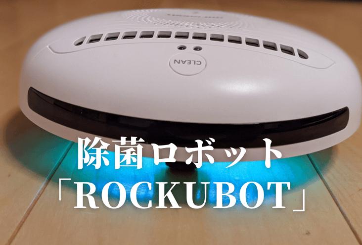 【ROCKUBOTをレビュー】ロックボットは自動で除菌・ウイルス除去「口コミ・評判は?」